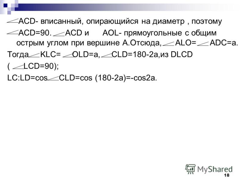 17 Задача 2: Большее основание вписанной в круг трапеции равно диаметру круга, а угол при основании равен а. В каком отношении точка пересечения диагоналей трапеции делит её высоту? Дано: ABCD- трапеция. Найти: Решение: Пусть основание AD равнобокой