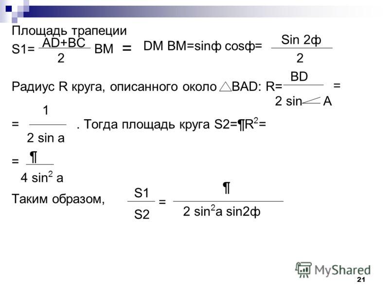 20 Задача 4: В круг вписана трапеция. Большее основание трапеции составляет с боковой стороной угол а, а с диагональю- угол ф.Найти отношение площади круга к площади трапеции. Решение: Пусть АD- большее основание данной трапеции ABCD, BAD=a, BDA=Ф, B