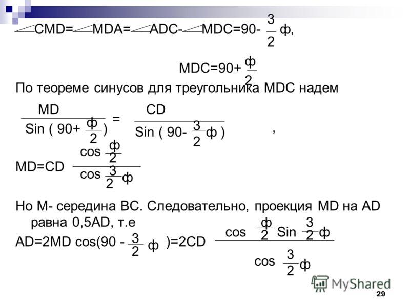 28 В равнобедренной трапеции основание AD равно диагонали АС. Известно, что САD= СDM, где М – середина ВС. Найдите углы трапеции. Дано: ABCD-трапеция. AD=AC; CAD= CDM; BM=MC. Найти: углы трапеции Решение: Пусть СAD=ф, тогда ADC= ACD=90-. Поскольку по