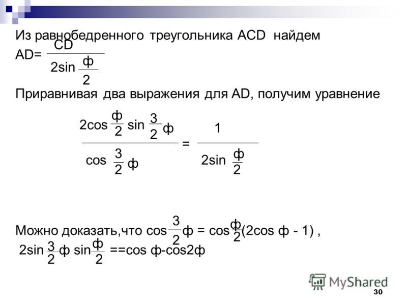29 CMD= MDA= ADC- MDC=90- ф, МDC=90+ По теореме синусов для треугольника MDC надем, MD=CD Но М- середина ВС. Следовательно, проекция МD на AD равна 0,5AD, т.е AD=2MD cos(90 - )=2CD 3 2 ф 2 MD CD Sin ( 90+ ) ф 2 = Sin ( 90- ) 3 2 ф cos 2 ф 3 2 ф 2 3 ф