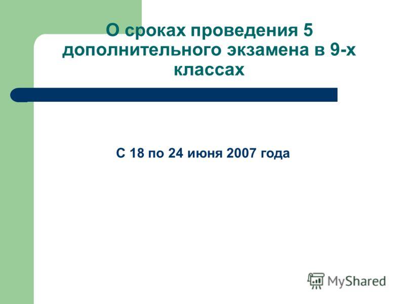 О сроках проведения 5 дополнительного экзамена в 9-х классах С 18 по 24 июня 2007 года
