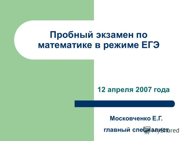 Пробный экзамен по математике в режиме ЕГЭ 12 апреля 2007 года Московченко Е.Г. главный специалист