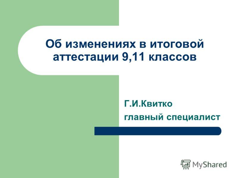 Об изменениях в итоговой аттестации 9,11 классов Г.И.Квитко главный специалист