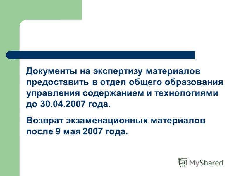 Документы на экспертизу материалов предоставить в отдел общего образования управления содержанием и технологиями до 30.04.2007 года. Возврат экзаменационных материалов после 9 мая 2007 года.
