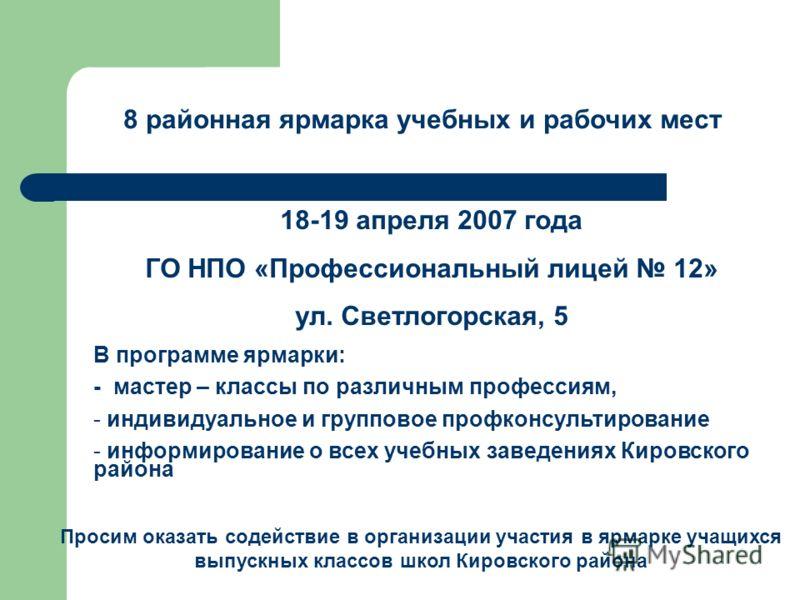 8 районная ярмарка учебных и рабочих мест 18-19 апреля 2007 года ГО НПО «Профессиональный лицей 12» ул. Светлогорская, 5 В программе ярмарки: - мастер – классы по различным профессиям, - индивидуальное и групповое профконсультирование - информировани