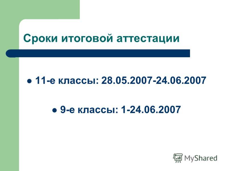 Сроки итоговой аттестации 11-е классы: 28.05.2007-24.06.2007 9-е классы: 1-24.06.2007