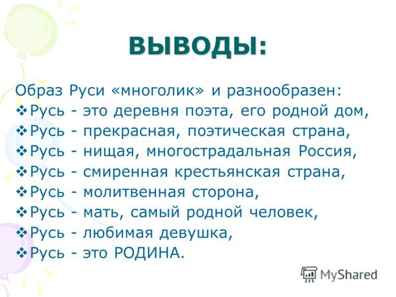 ВЫВОДЫ: Образ Руси «многолик» и разнообразен: Русь - это деревня поэта, его родной дом, Русь - прекрасная, поэтическая страна, Русь - нищая, многострадальная Россия, Русь - смиренная крестьянская страна, Русь - молитвенная сторона, Русь - мать, самый