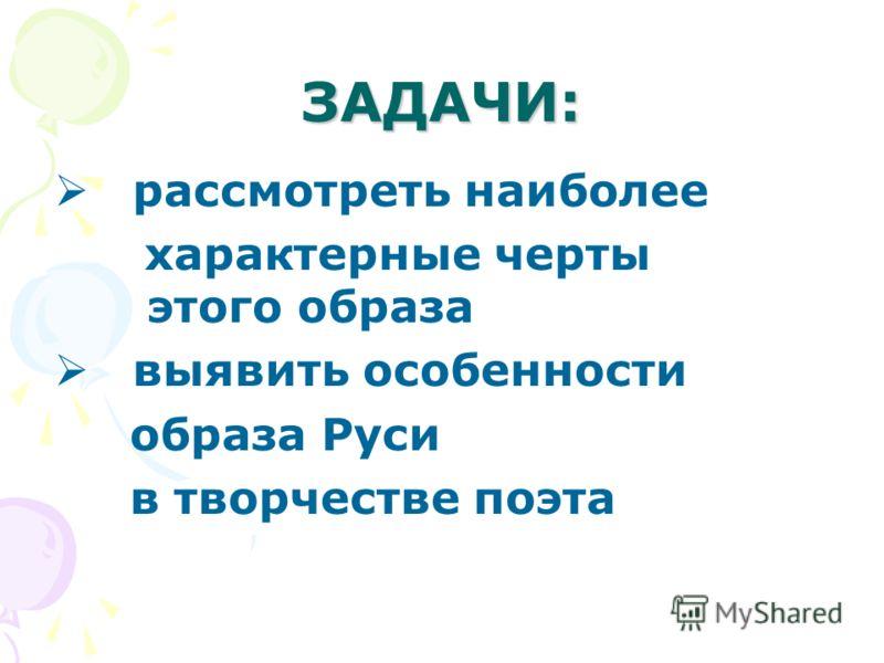 ЗАДАЧИ: рассмотреть наиболее характерные черты этого образа выявить особенности образа Руси в творчестве поэта