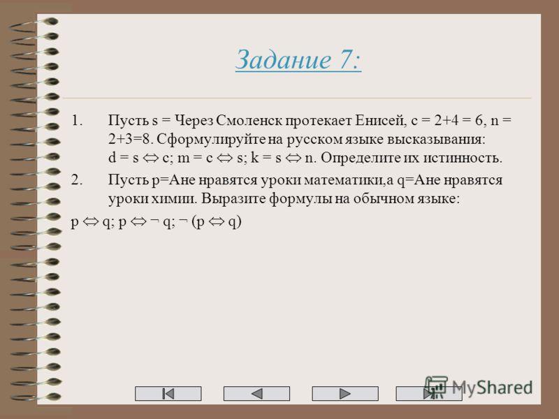 Задание 7: 1.Пусть s = Через Смоленск протекает Енисей, c = 2+4 = 6, n = 2+3=8. Сформулируйте на русском языке высказывания: d = s c; m = c s; k = s n. Определите их истинность. 2.Пусть p=Ане нравятся уроки математики,а q=Ане нравятся уроки химии. Вы