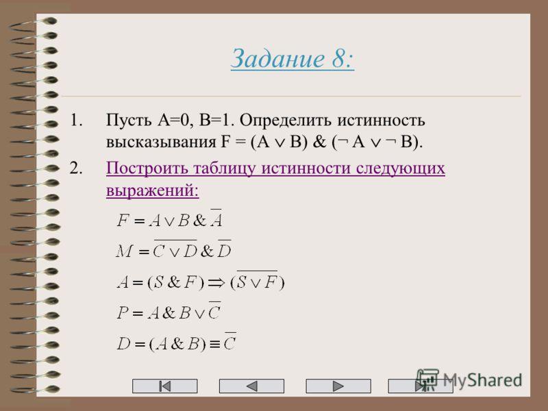 Задание 8: 1.Пусть A=0, B=1. Определить истинность высказывания F = (A B) & (¬ A ¬ B). 2.Построить таблицу истинности следующих выражений:Построить таблицу истинности следующих выражений: