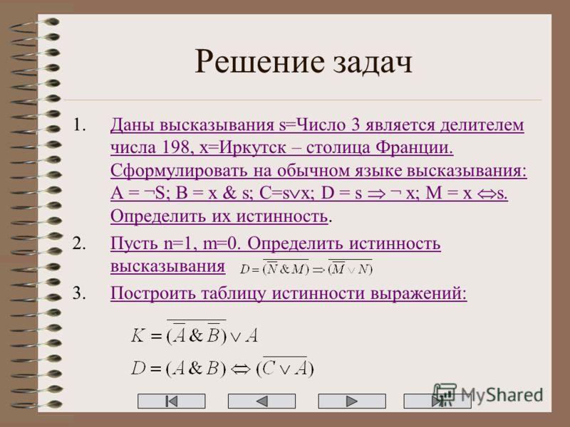 Решение задач 1.Даны высказывания s=Число 3 является делителем числа 198, x=Иркутск – столица Франции. Сформулировать на обычном языке высказывания: A = ¬S; B = x & s; C=s x; D = s ¬ x; M = x s. Определить их истинность.Даны высказывания s=Число 3 яв