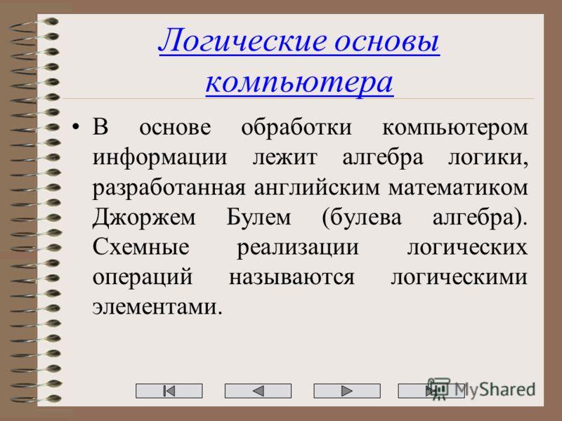 Логические основы компьютера В основе обработки компьютером информации лежит алгебра логики, разработанная английским математиком Джоржем Булем (булева алгебра). Схемные реализации логических операций называются логическими элементами.