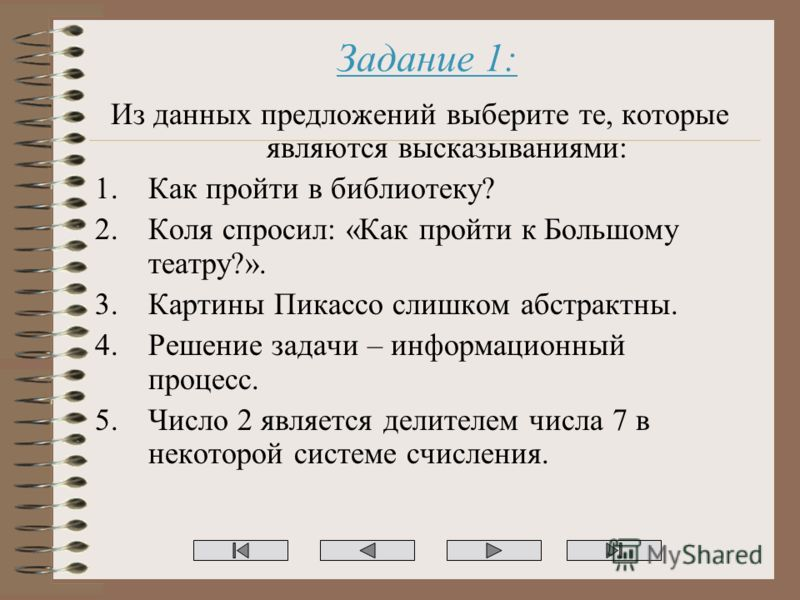 Задание 1: Из данных предложений выберите те, которые являются высказываниями: 1.Как пройти в библиотеку? 2.Коля спросил: «Как пройти к Большому театру?». 3.Картины Пикассо слишком абстрактны. 4.Решение задачи – информационный процесс. 5.Число 2 явля