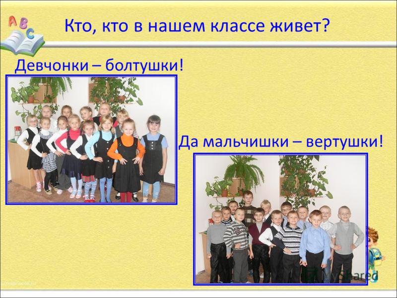 Кто, кто в нашем классе живет? Девчонки – болтушки! Да мальчишки – вертушки!