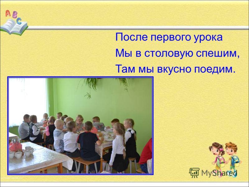 После первого урока Мы в столовую спешим, Там мы вкусно поедим.