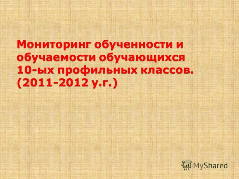 Мониторинг обученности и обучаемости обучающихся 10-ых профильных классов. (2011-2012 у.г.)