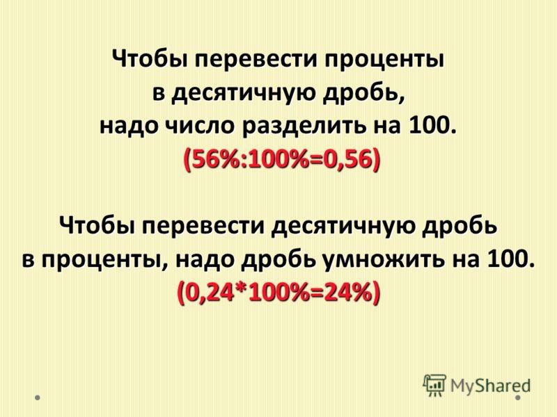 Чтобы перевести проценты в десятичную дробь, надо число разделить на 100. (56%:100%=0,56) (56%:100%=0,56) Чтобы перевести десятичную дробь в проценты, надо дробь умножить на 100. (0,24*100%=24%)