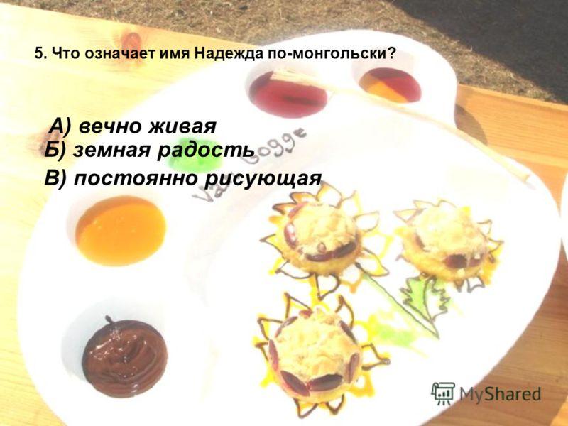 5. Что означает имя Надежда по-монгольски? А) вечно живая Б) земная радость В) постоянно рисующая