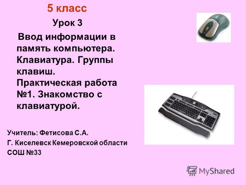 5 класс Урок 3 Ввод информации в память компьютера. Клавиатура. Группы клавиш. Практическая работа 1. Знакомство с клавиатурой. Учитель: Фетисова С.А. Г. Киселевск Кемеровской области СОШ 33