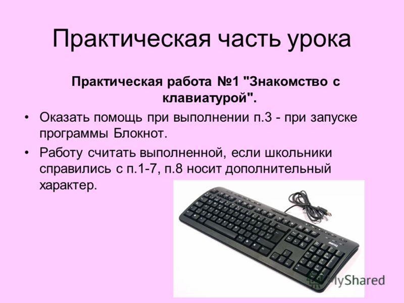 Практическая часть урока Практическая работа 1 Знакомство с клавиатурой. Оказать помощь при выполнении п.3 - при запуске программы Блокнот. Работу считать выполненной, если школьники справились с п.1-7, п.8 носит дополнительный характер.