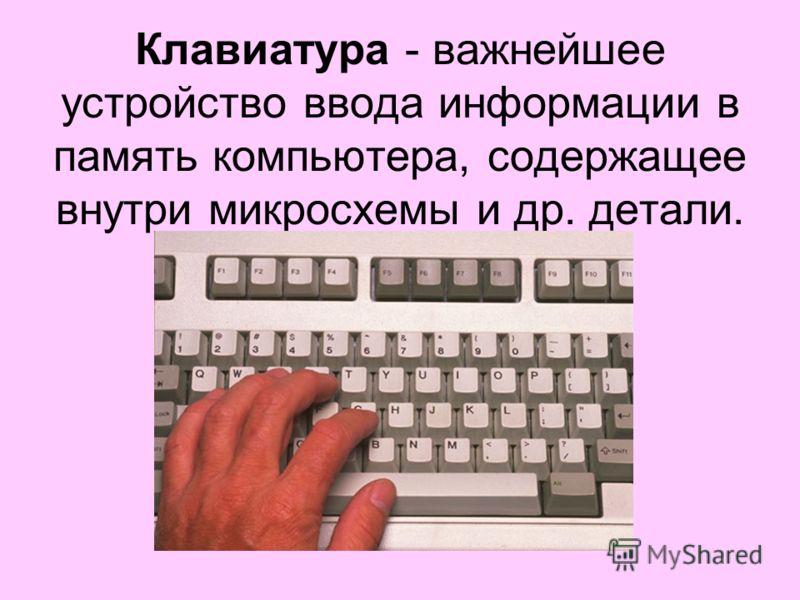 Клавиатура - важнейшее устройство ввода информации в память компьютера, содержащее внутри микросхемы и др. детали.