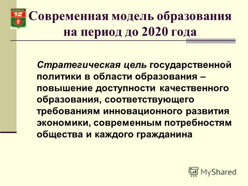 Современная модель образования на период до 2020 года Стратегическая цель государственной политики в области образования – повышение доступности качественного образования, соответствующего требованиям инновационного развития экономики, современным по