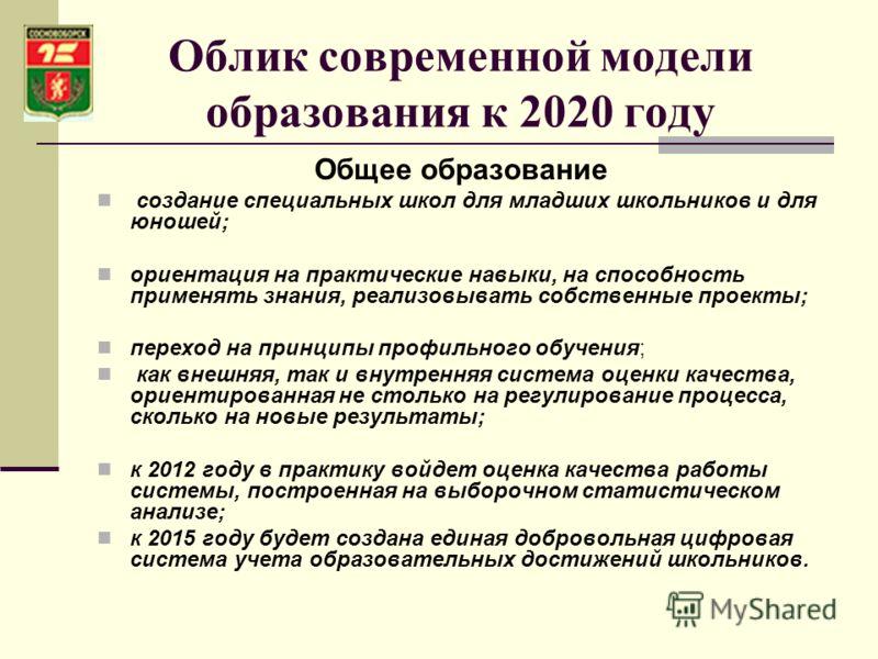Облик современной модели образования к 2020 году Общее образование создание специальных школ для младших школьников и для юношей; ориентация на практические навыки, на способность применять знания, реализовывать собственные проекты; переход на принци