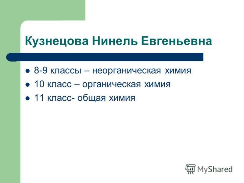 Кузнецова Нинель Евгеньевна 8-9 классы – неорганическая химия 10 класс – органическая химия 11 класс- общая химия