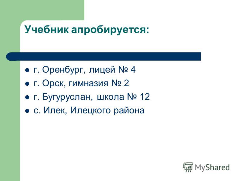 Учебник апробируется: г. Оренбург, лицей 4 г. Орск, гимназия 2 г. Бугуруслан, школа 12 с. Илек, Илецкого района
