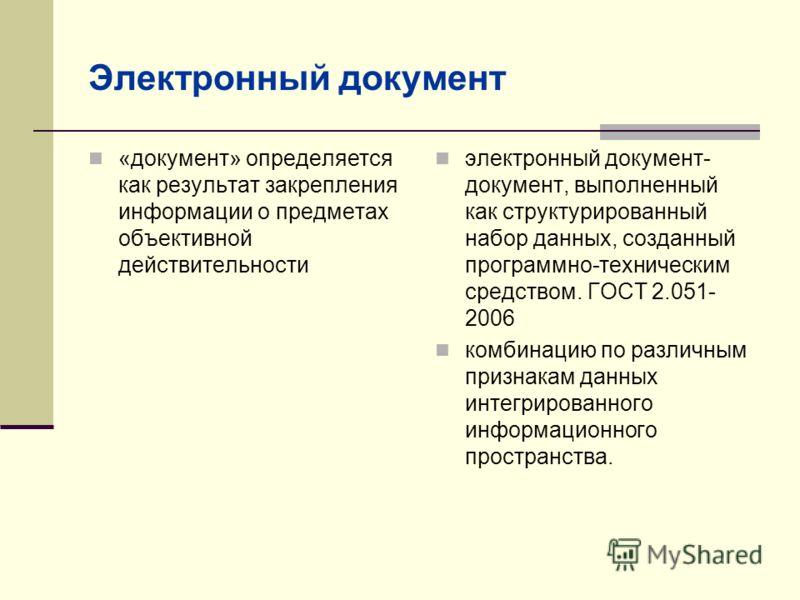Электронный документ «документ» определяется как результат закрепления информации о предметах объективной действительности электронный документ- документ, выполненный как структурированный набор данных, созданный программно-техническим средством. ГОС