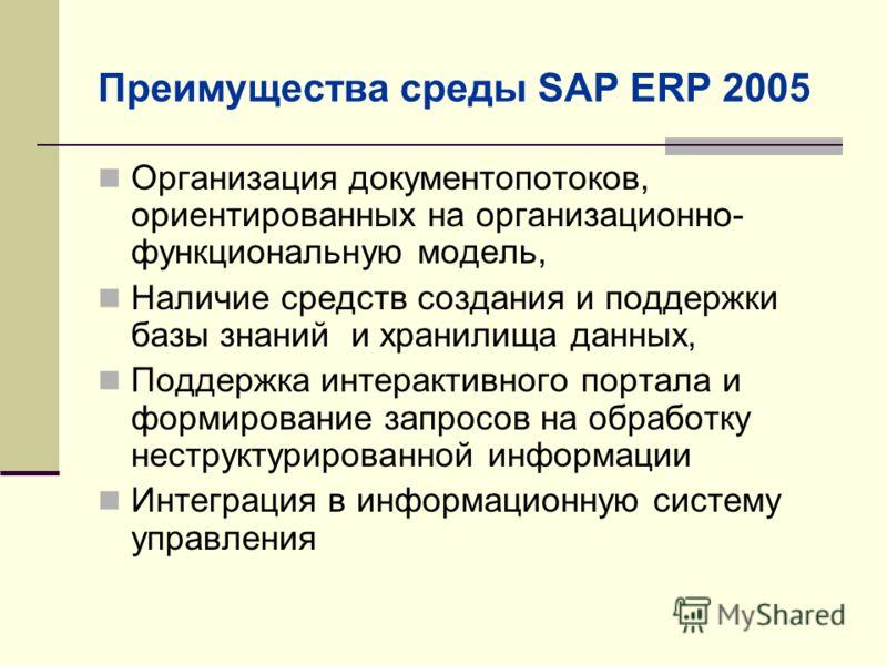 Преимущества среды SAP ERP 2005 Организация документопотоков, ориентированных на организационно- функциональную модель, Наличие средств создания и поддержки базы знаний и хранилища данных, Поддержка интерактивного портала и формирование запросов на о