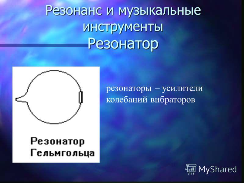 Резонанс и музыкальные инструменты Резонатор резонаторы – усилители колебаний вибраторов