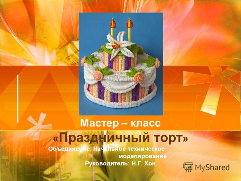 Мастер – класс « Праздничный торт » Объединение: Начальное техническое моделирование Руководитель: Н.Г. Хон