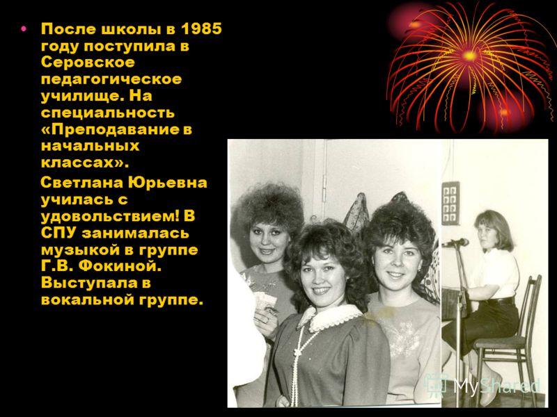 После школы в 1985 году поступила в Серовское педагогическое училище. На специальность «Преподавание в начальных классах». Светлана Юрьевна училась с удовольствием! В СПУ занималась музыкой в группе Г.В. Фокиной. Выступала в вокальной группе.