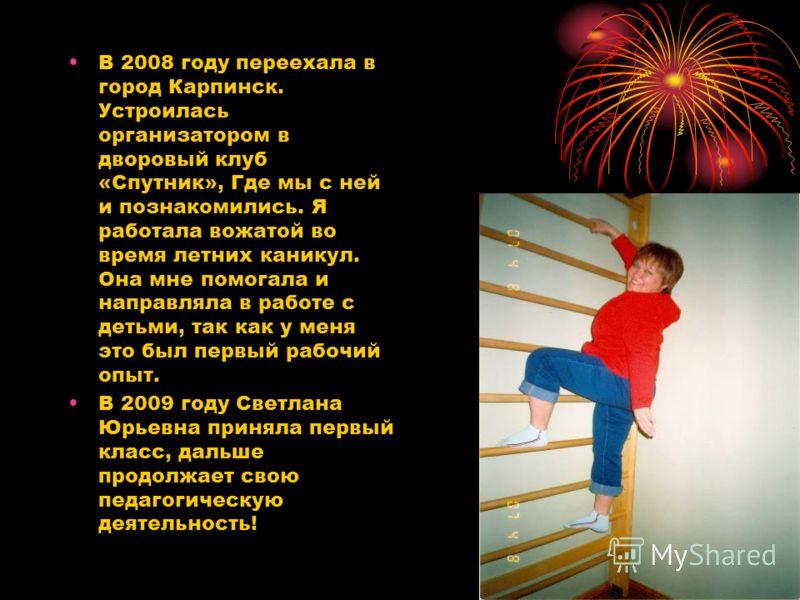 В 2008 году переехала в город Карпинск. Устроилась организатором в дворовый клуб «Спутник», Где мы с ней и познакомились. Я работала вожатой во время летних каникул. Она мне помогала и направляла в работе с детьми, так как у меня это был первый рабоч