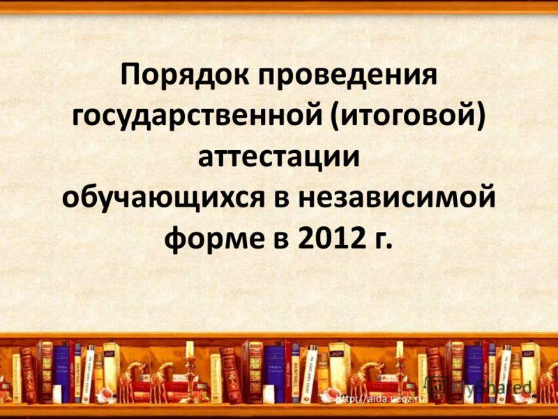 Порядок проведения государственной (итоговой) аттестации обучающихся в независимой форме в 2012 г.