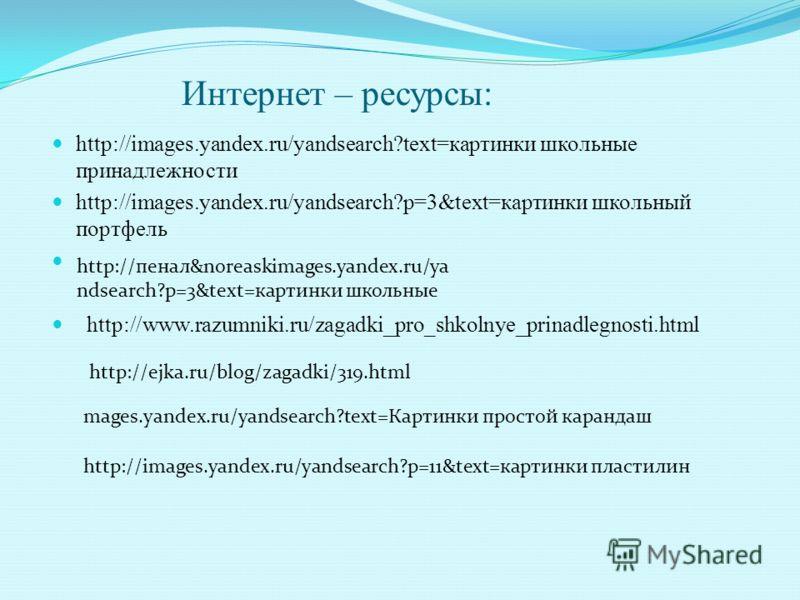 Интернет – ресурсы: http://images.yandex.ru/yandsearch?text=картинки школьные принадлежности http://images.yandex.ru/yandsearch?p=3&text=картинки школьный портфель http://www.razumniki.ru/zagadki_pro_shkolnye_prinadlegnosti.html http://пенал&noreaski
