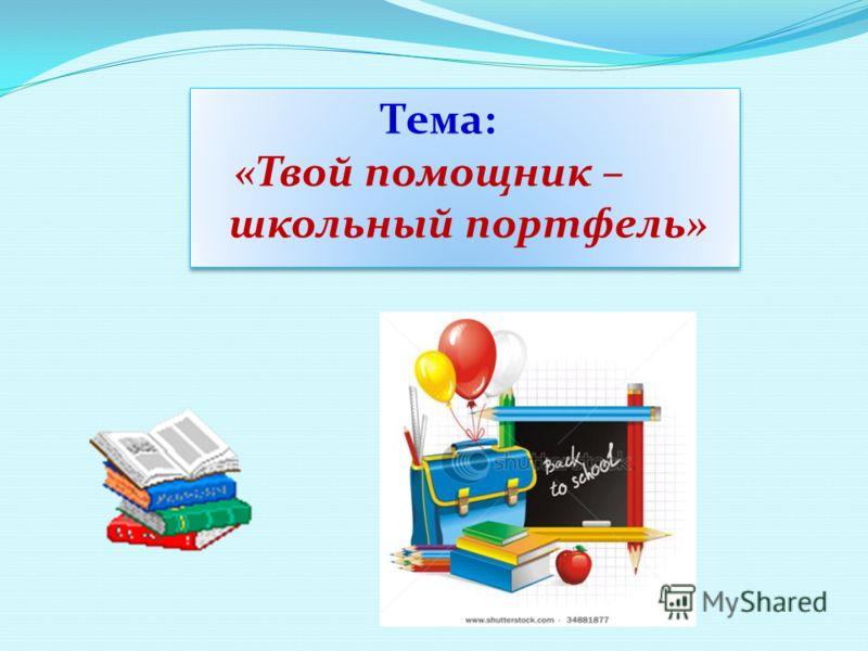 Тема: «Твой помощник – школьный портфель» Тема: «Твой помощник – школьный портфель»