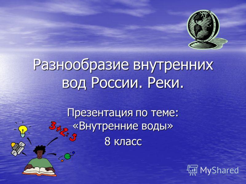 Разнообразие внутренних вод России. Реки. Презентация по теме: «Внутренние воды» 8 класс