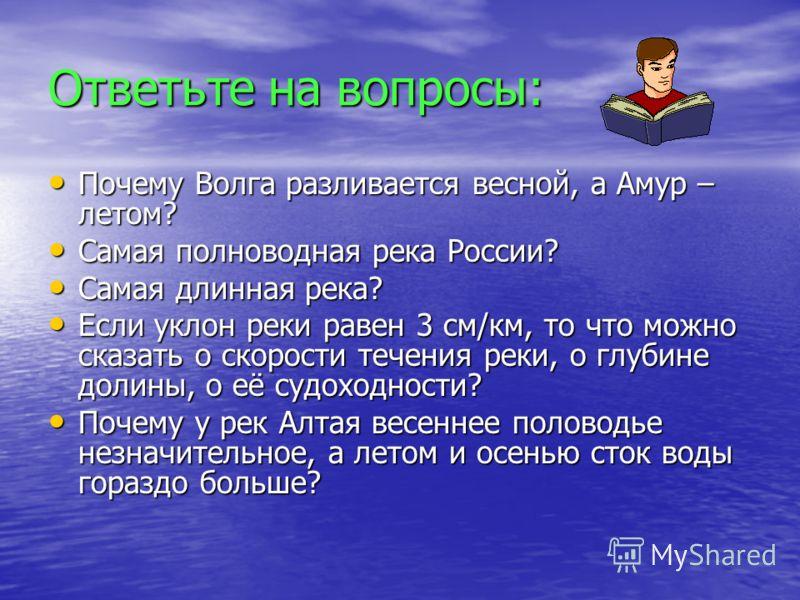 Ответьте на вопросы: Почему Волга разливается весной, а Амур – летом? Почему Волга разливается весной, а Амур – летом? Самая полноводная река России? Самая полноводная река России? Самая длинная река? Самая длинная река? Если уклон реки равен 3 см/км
