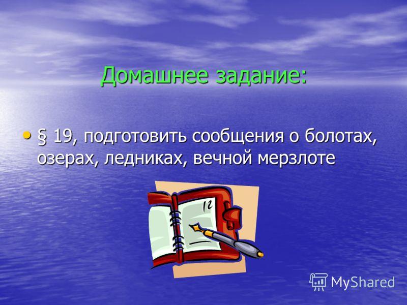 Домашнее задание: § 19, подготовить сообщения о болотах, озерах, ледниках, вечной мерзлоте § 19, подготовить сообщения о болотах, озерах, ледниках, вечной мерзлоте