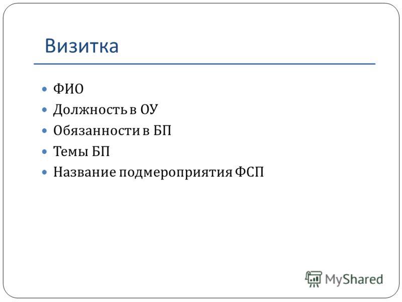 Визитка ФИО Должность в ОУ Обязанности в БП Темы БП Название подмероприятия ФСП