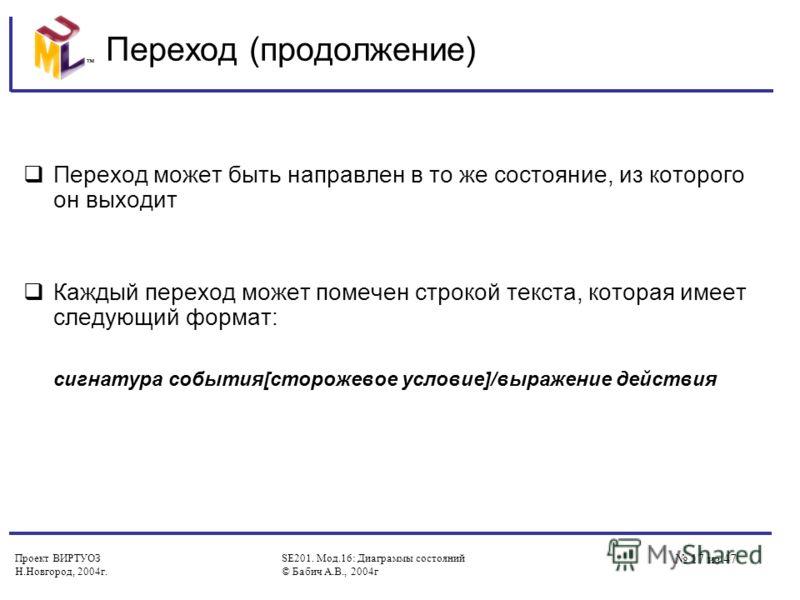 Проект ВИРТУОЗ Н.Новгород, 2004г. SE201. Мод.16: Диаграммы состояний © Бабич А.В., 2004г 17 из 47 Переход (продолжение) Переход может быть направлен в то же состояние, из которого он выходит Каждый переход может помечен строкой текста, которая имеет