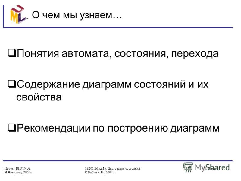 Проект ВИРТУОЗ Н.Новгород, 2004г. SE201. Мод.16: Диаграммы состояний © Бабич А.В., 2004г 3 из 47 О чем мы узнаем… Понятия автомата, состояния, перехода Содержание диаграмм состояний и их свойства Рекомендации по построению диаграмм