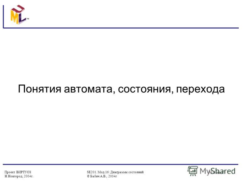Проект ВИРТУОЗ Н.Новгород, 2004г. SE201. Мод.16: Диаграммы состояний © Бабич А.В., 2004г 4 из 47 Понятия автомата, состояния, перехода