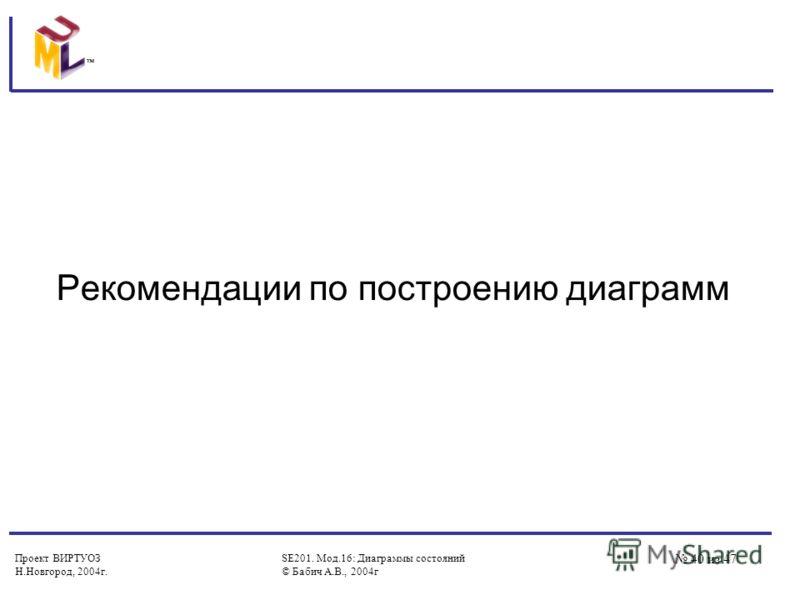 Проект ВИРТУОЗ Н.Новгород, 2004г. SE201. Мод.16: Диаграммы состояний © Бабич А.В., 2004г 40 из 47 Рекомендации по построению диаграмм