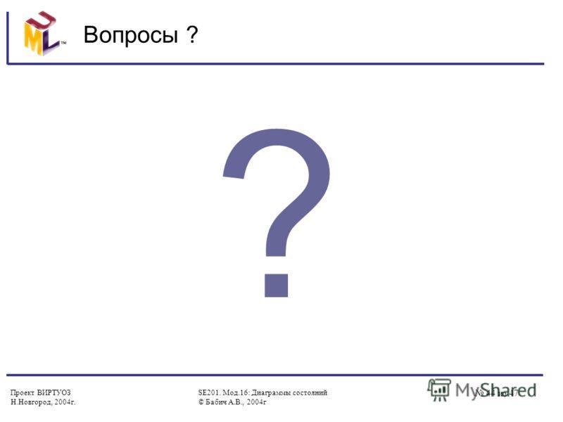 Проект ВИРТУОЗ Н.Новгород, 2004г. SE201. Мод.16: Диаграммы состояний © Бабич А.В., 2004г 44 из 47 Вопросы ? ?