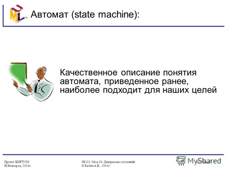 Проект ВИРТУОЗ Н.Новгород, 2004г. SE201. Мод.16: Диаграммы состояний © Бабич А.В., 2004г 7 из 47 Автомат (state machine): Качественное описание понятия автомата, приведенное ранее, наиболее подходит для наших целей