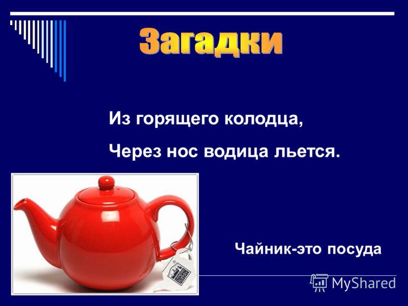 Из горящего колодца, Через нос водица льется. Чайник-это посуда