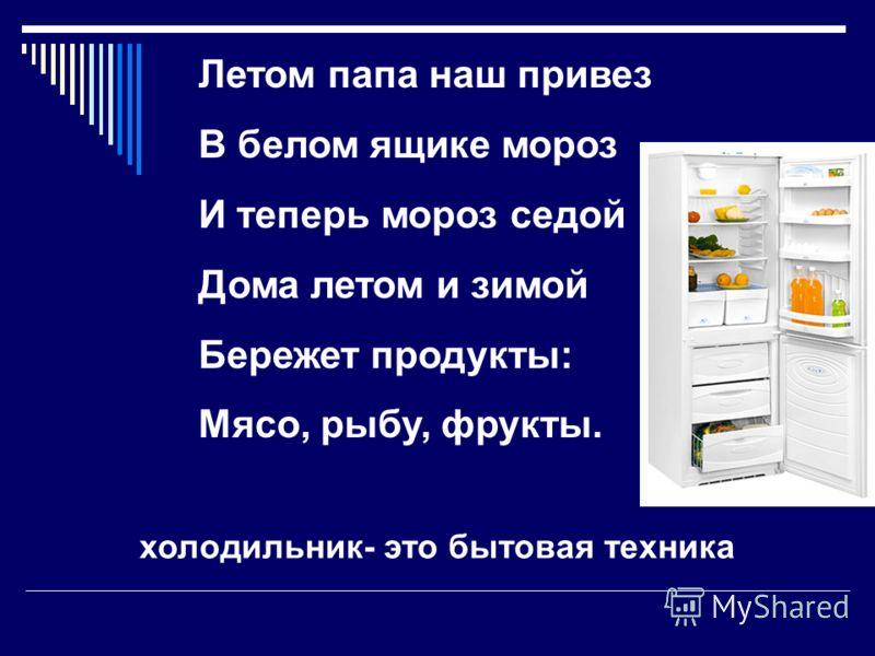 Летом папа наш привез В белом ящике мороз И теперь мороз седой Дома летом и зимой Бережет продукты: Мясо, рыбу, фрукты. холодильник- это бытовая техника